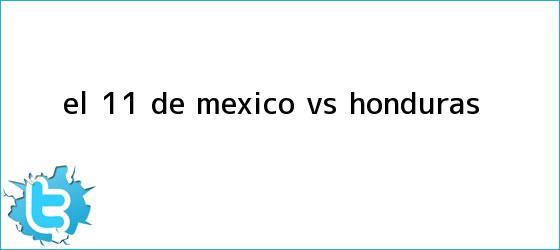 trinos de El 11 de <b>México vs Honduras</b>