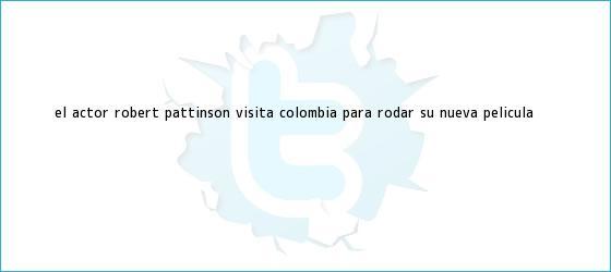 trinos de El actor <b>Robert Pattinson</b> visita Colombia para rodar su nueva película