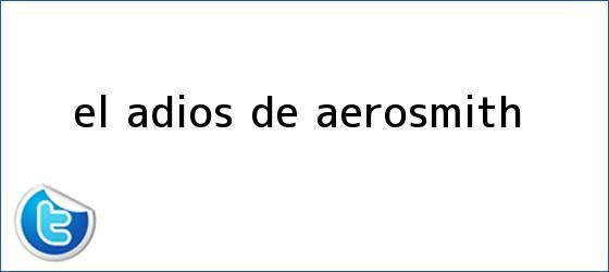 trinos de El adiós de <b>Aerosmith</b>