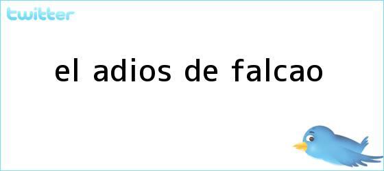 trinos de El adiós de <b>Falcao</b>
