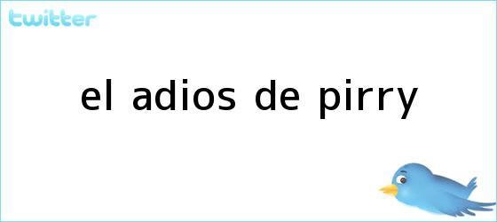 trinos de El adiós de <b>Pirry</b>