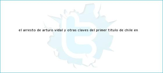 trinos de El arresto de <b>Arturo Vidal</b> y otras claves del primer título de Chile en <b>...</b>