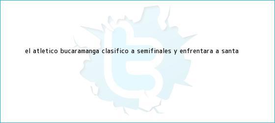 trinos de El <b>Atlético Bucaramanga</b> clasificó a semifinales y enfrentará a Santa ...