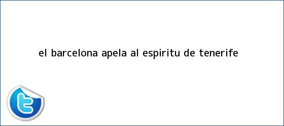 trinos de El <b>Barcelona</b> apela al espíritu de Tenerife