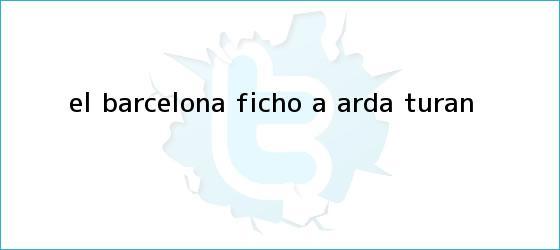 trinos de El Barcelona fichó a <b>Arda Turan</b>