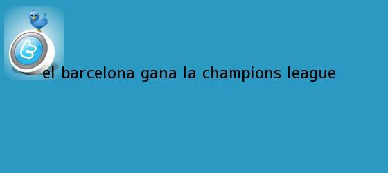 trinos de El Barcelona gana la <b>Champions</b> League