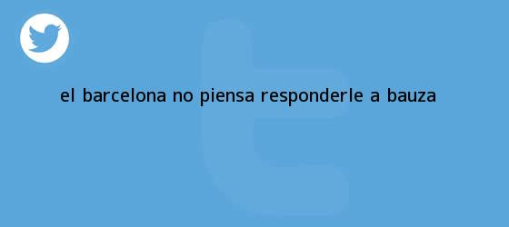 trinos de El <b>Barcelona</b> no piensa responderle a Bauza