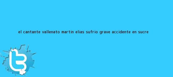 trinos de El cantante vallenato <b>Martín Elías</b> sufrió grave accidente en Sucre