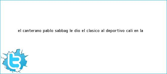 trinos de El canterano Pablo Sabbag le dio el clásico al <b>Deportivo Cali</b> en la ...