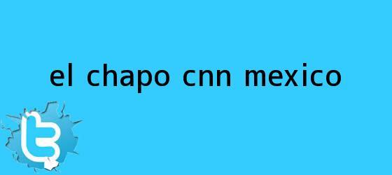 trinos de El Chapo - <b>CNN México</b>