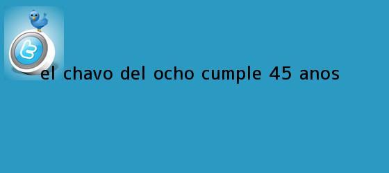 trinos de <b>El Chavo del Ocho</b> cumple 45 años