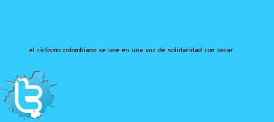 trinos de El ciclismo colombiano se une en una voz de solidaridad con <b>Óscar</b> ...