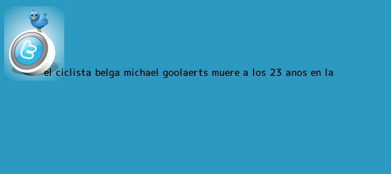 trinos de El ciclista belga <b>Michael Goolaerts</b> muere a los 23 años en la ...