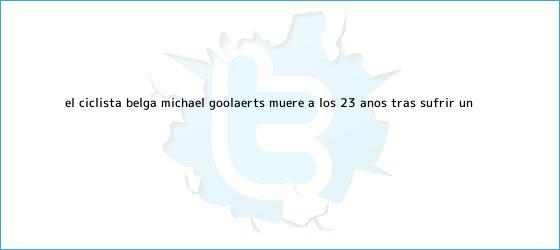 trinos de El ciclista belga <b>Michael Goolaerts</b> muere a los 23 años tras sufrir un ...
