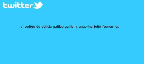 trinos de El código de policía, <b>Galileo Galilei</b> y Angelina Jolie fueron los ...
