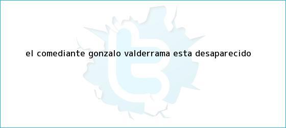 trinos de El comediante <b>Gonzalo Valderrama</b> está desaparecido