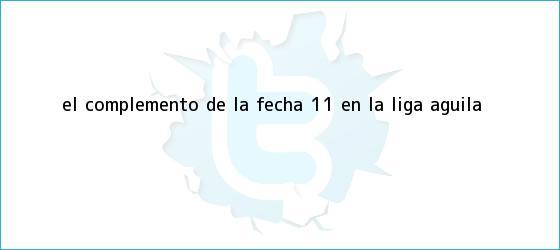trinos de El complemento de la fecha 11 en la <b>Liga Águila</b>