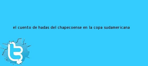trinos de El cuento de hadas del Chapecoense en la <b>Copa Sudamericana</b>