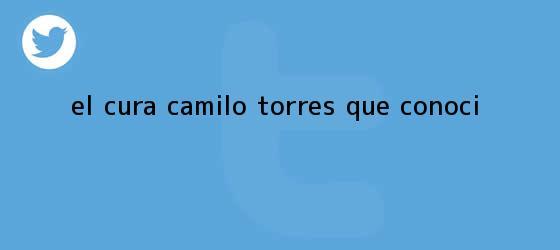 trinos de El cura <b>Camilo Torres</b> que conocí