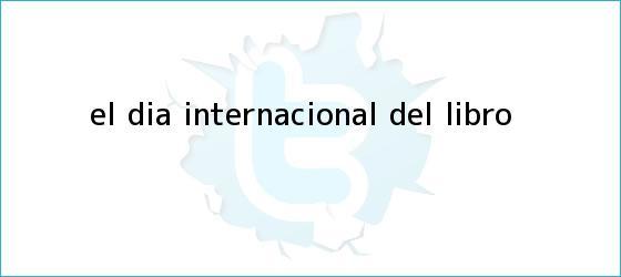 trinos de El <b>Día Internacional del Libro</b>