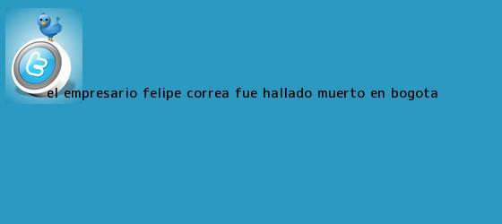 trinos de El empresario <b>Felipe Correa</b> fue hallado muerto en Bogotá