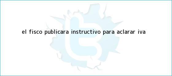 trinos de El fisco publicará instructivo para aclarar IVA