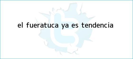 trinos de <i>El #FueraTuca ya es tendencia</i>