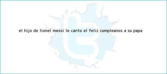 trinos de El hijo de <b>Lionel Messi</b> le cantó el feliz cumpleaños a su papá