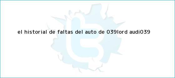 trinos de El historial de faltas del auto de &#039;<b>Lord Audi</b>&#039;