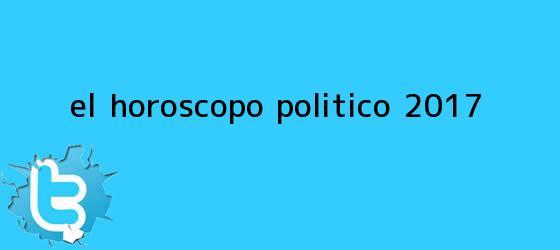 trinos de El <b>horóscopo</b> político <b>2017</b>