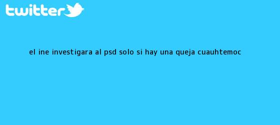 trinos de El INE investigará al PSD sólo si hay una queja; <b>Cuauhtémoc</b> ...