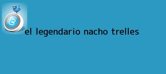 trinos de El legendario <b>Nacho Trelles</b>