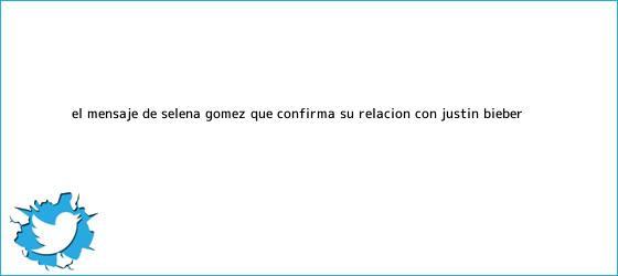 trinos de El mensaje de Selena Gómez que confirma su relación con <b>Justin Bieber</b>