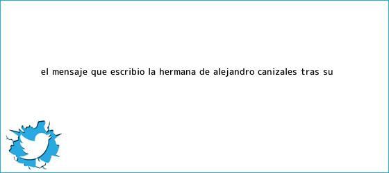 trinos de El mensaje que escribió la hermana de <b>Alejandro Cañizales</b> tras su ...