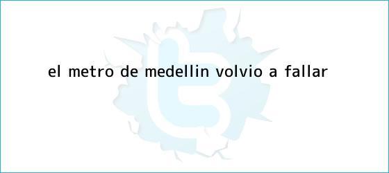 trinos de El <b>Metro de Medellín</b> volvió a fallar