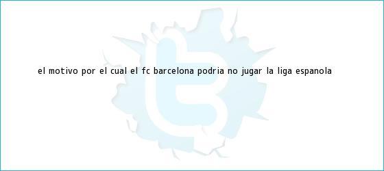 trinos de El motivo por el cual el FC <b>Barcelona</b> podría no jugar la liga española