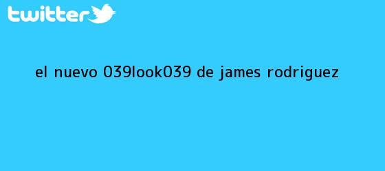 trinos de El <b>nuevo</b> &#039;<b>look&#039; de James</b> Rodriguez