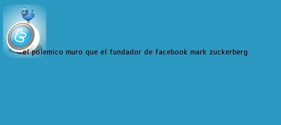 trinos de El polémico muro que el fundador de Facebook, <b>Mark Zuckerberg</b> ...