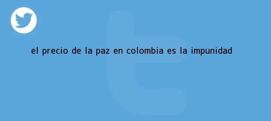 trinos de ¿El precio de <b>la paz</b> en Colombia es la impunidad?