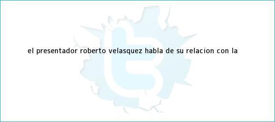 trinos de El presentador Roberto Velásquez habla de su relación con la <b>...</b>