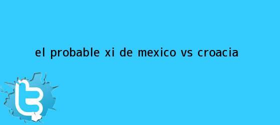 trinos de El probable XI de <b>México vs Croacia</b>