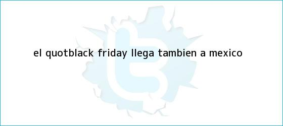 trinos de El &quot;<b>Black Friday</b>? llega también a México