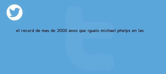 trinos de El récord de más de 2.000 años que igualó <b>Michael Phelps</b> en las ...