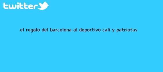 trinos de <b>El regalo del Barcelona al Deportivo Cali y Patriotas</b>