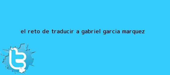 trinos de El reto de traducir a <b>Gabriel García Márquez</b>