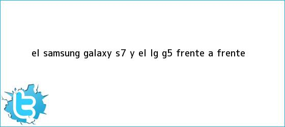 trinos de El <b>Samsung Galaxy S7</b> y el LG G5, frente a frente