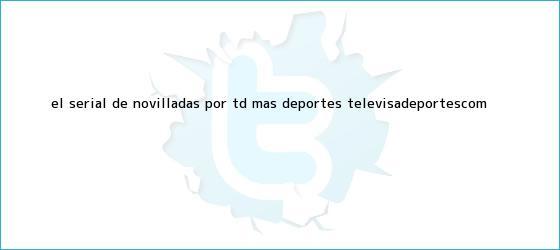 trinos de El serial de novilladas por TD | Más Deportes | <b>TelevisaDeportes</b>.com
