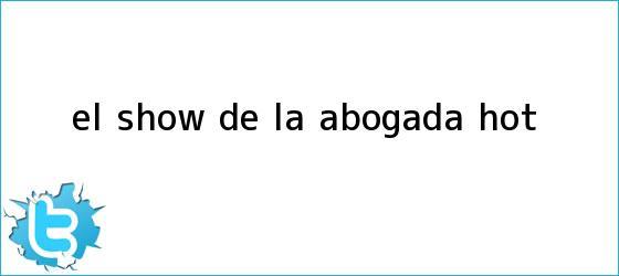 trinos de El show de la Abogada <b>Hot</b>