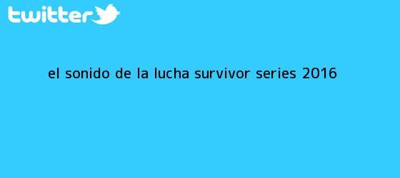 trinos de El sonido de la lucha ? <b>Survivor Series 2016</b>