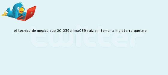 """trinos de El técnico de <b>México sub 20</b>, 'Chima' Ruiz sin temor a Inglaterra: """"Me ..."""